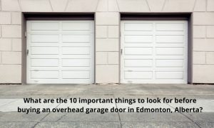 What are the 10 important things to look for before buying an overhead garage door in Edmonton, Alberta